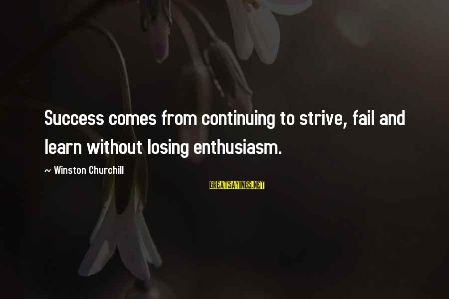 Strive To Learn Sayings By Winston Churchill: Success comes from continuing to strive, fail and learn without losing enthusiasm.