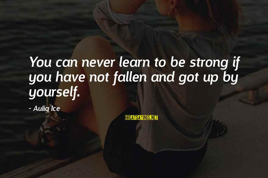 Strong And Motivational Sayings By Auliq Ice: You can never learn to be strong if you have not fallen and got up