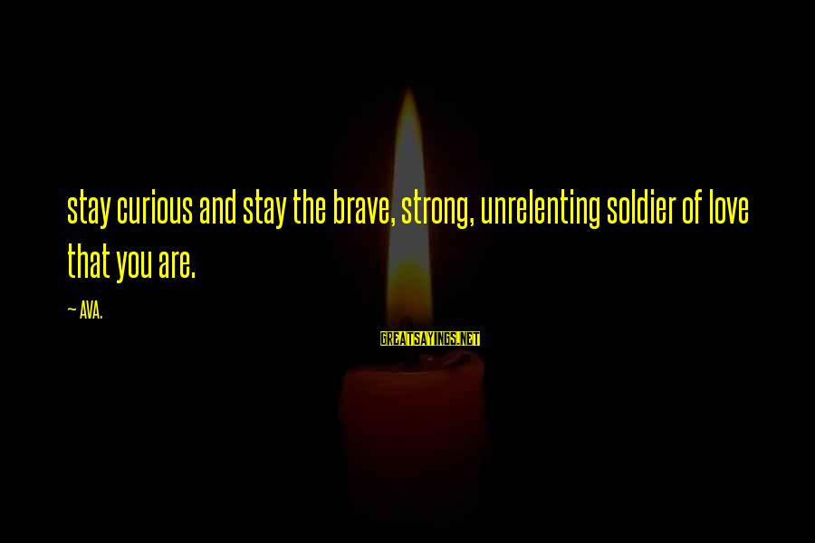 Strong And Motivational Sayings By AVA.: stay curious and stay the brave, strong, unrelenting soldier of love that you are.