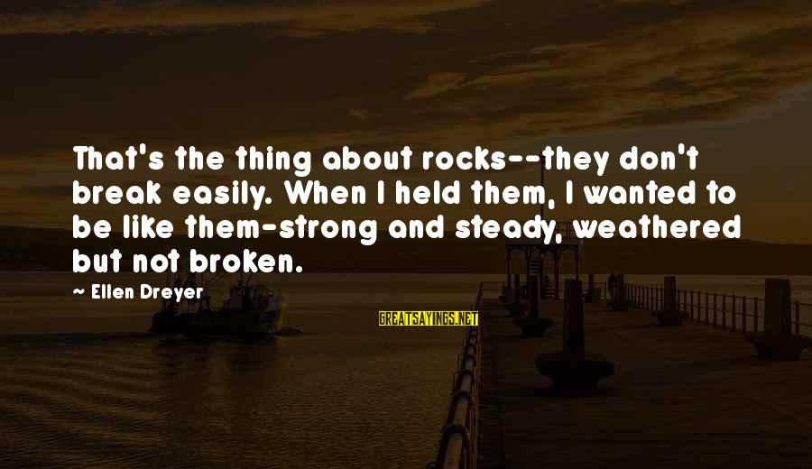 Strong And Motivational Sayings By Ellen Dreyer: That's the thing about rocks--they don't break easily. When I held them, I wanted to