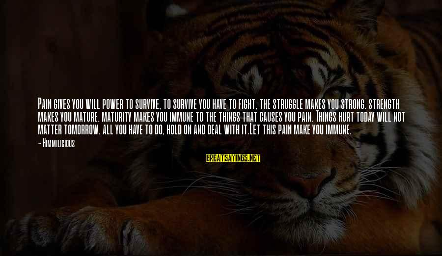Strong And Motivational Sayings By Himmilicious: Pain gives you will power to survive, to survive you have to fight, the struggle