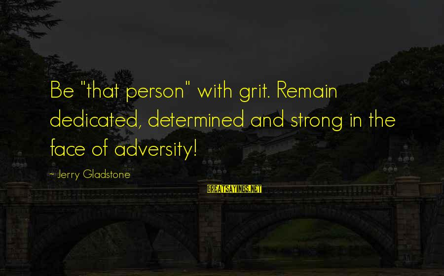 """Strong And Motivational Sayings By Jerry Gladstone: Be """"that person"""" with grit. Remain dedicated, determined and strong in the face of adversity!"""