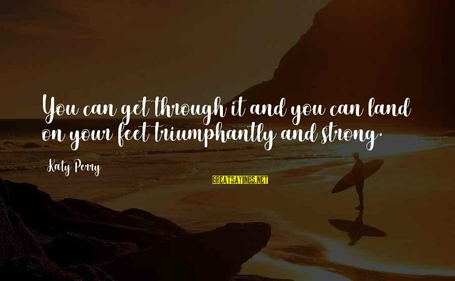 Strong And Motivational Sayings By Katy Perry: You can get through it and you can land on your feet triumphantly and strong.