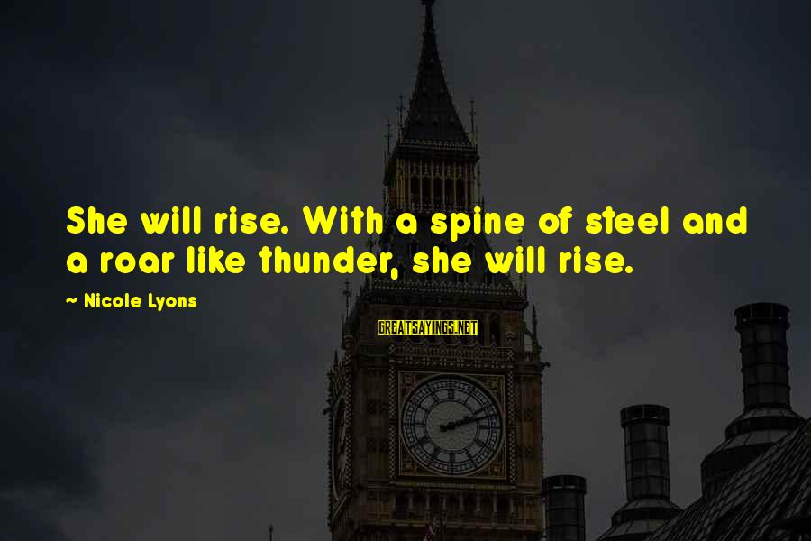 Strong And Motivational Sayings By Nicole Lyons: She will rise. With a spine of steel and a roar like thunder, she will