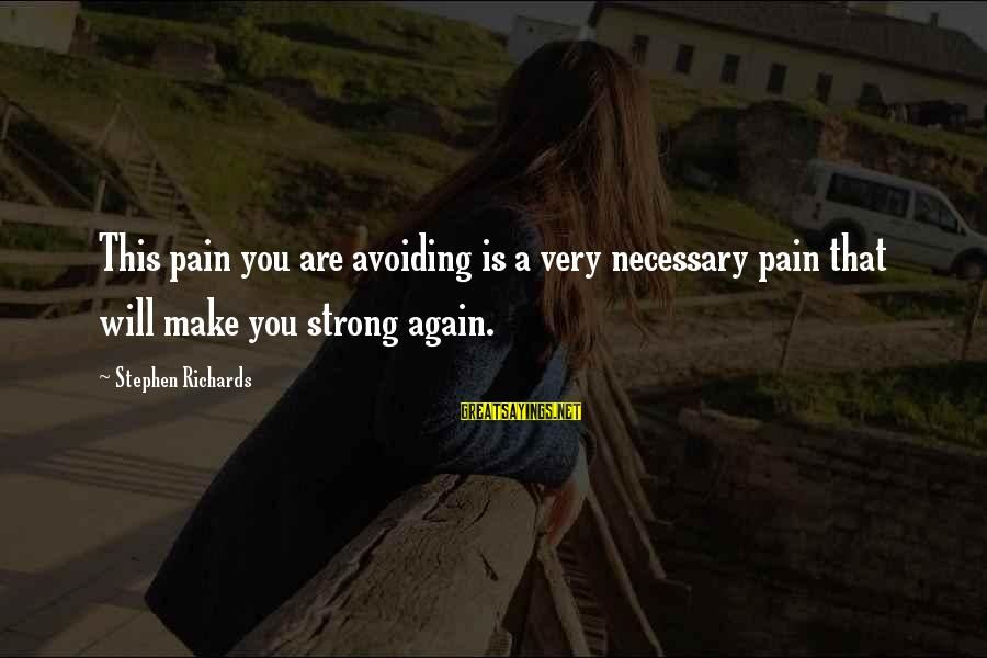 Strong And Motivational Sayings By Stephen Richards: This pain you are avoiding is a very necessary pain that will make you strong