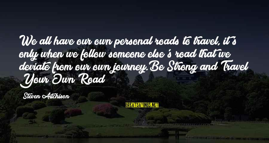 Strong And Motivational Sayings By Steven Aitchison: We all have our own personal roads to travel, it's only when we follow someone