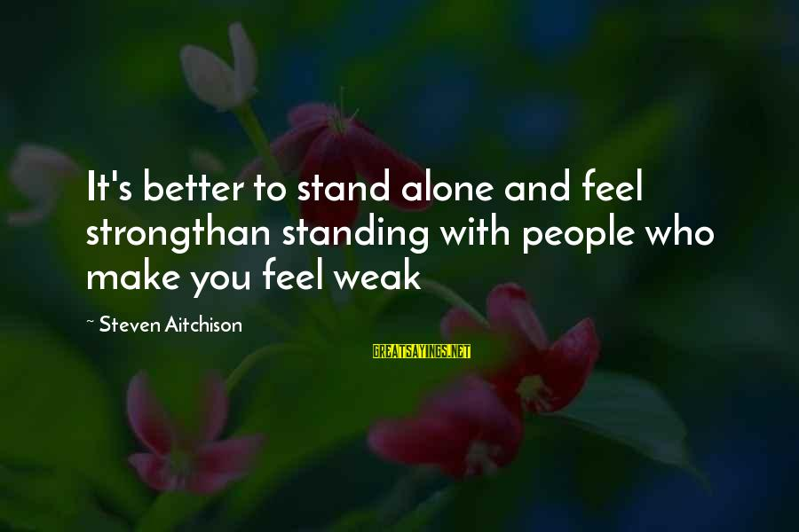 Strong And Motivational Sayings By Steven Aitchison: It's better to stand alone and feel strongthan standing with people who make you feel