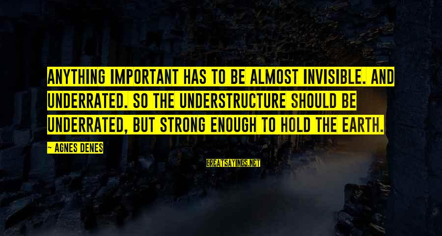 Strong Enough To Hold On Sayings By Agnes Denes: Anything important has to be almost invisible. And underrated. So the understructure should be underrated,