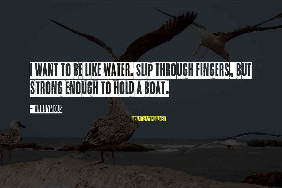 Strong Enough To Hold On Sayings By Anonymous: I want to be like water. Slip through fingers, but strong enough to hold a