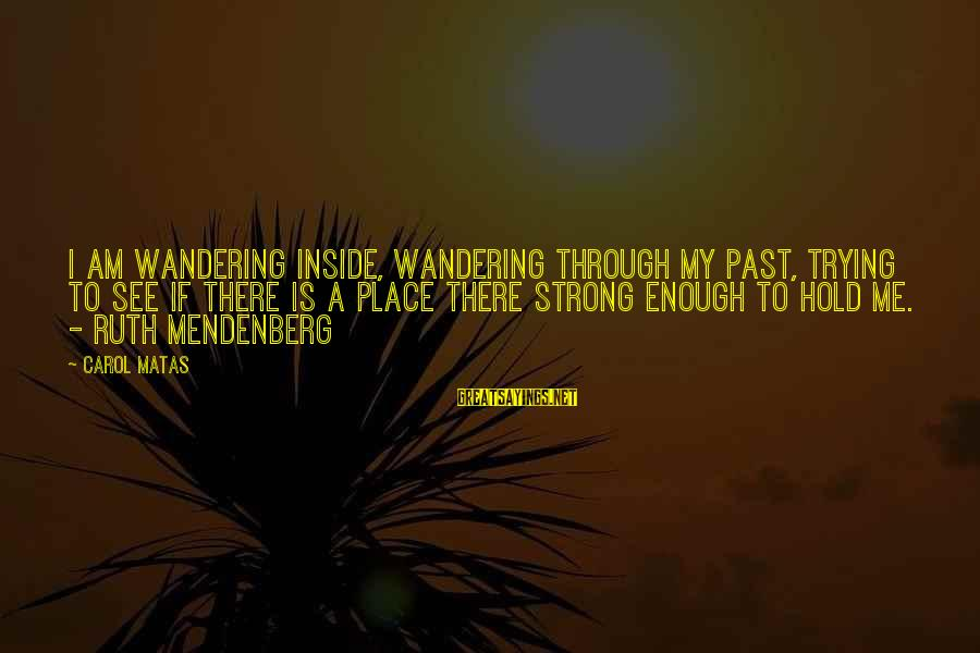 Strong Enough To Hold On Sayings By Carol Matas: I am wandering inside, wandering through my past, trying to see if there is a
