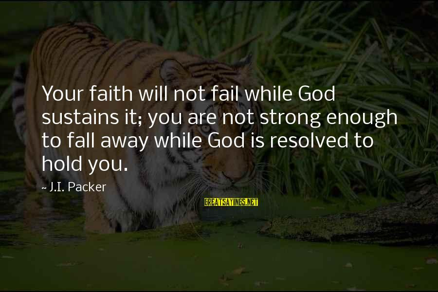 Strong Enough To Hold On Sayings By J.I. Packer: Your faith will not fail while God sustains it; you are not strong enough to