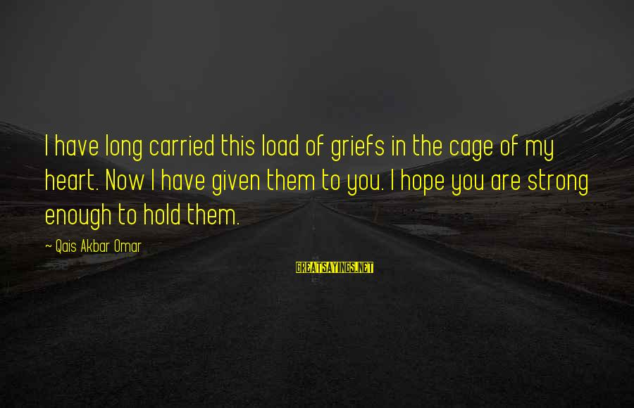 Strong Enough To Hold On Sayings By Qais Akbar Omar: I have long carried this load of griefs in the cage of my heart. Now