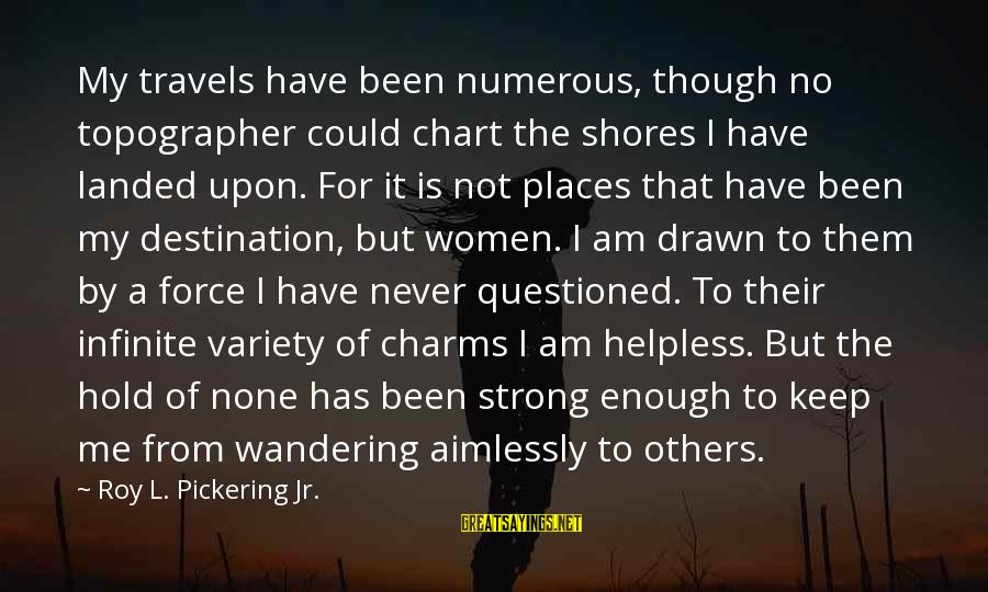 Strong Enough To Hold On Sayings By Roy L. Pickering Jr.: My travels have been numerous, though no topographer could chart the shores I have landed