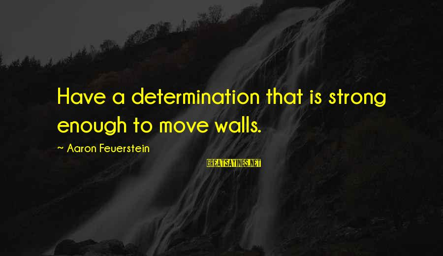 Strong Enough To Move On Sayings By Aaron Feuerstein: Have a determination that is strong enough to move walls.