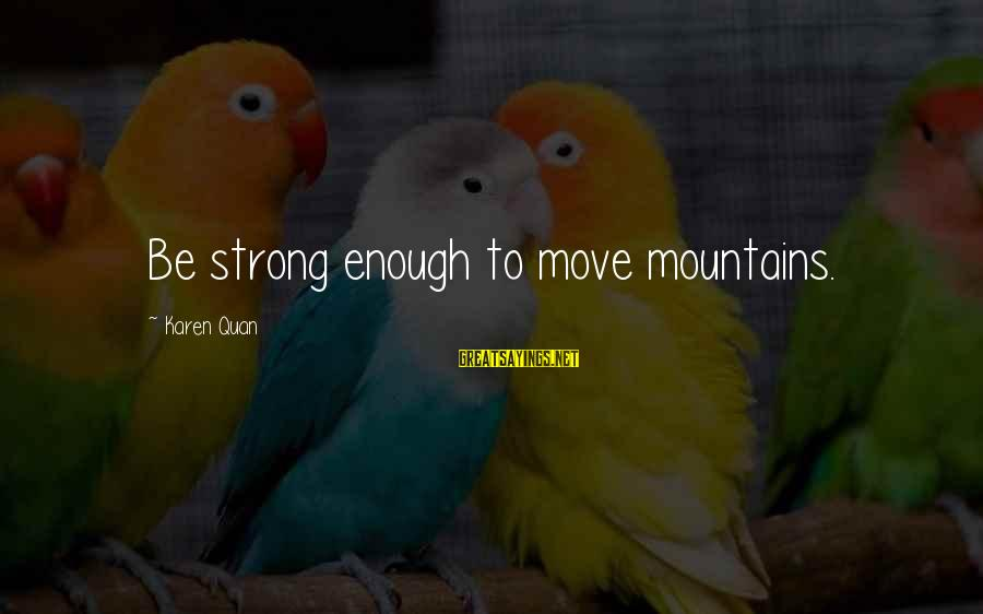Strong Enough To Move On Sayings By Karen Quan: Be strong enough to move mountains.