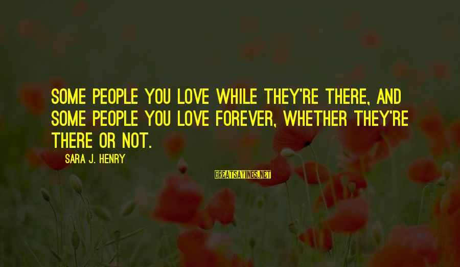 Strong Enough To Move On Sayings By Sara J. Henry: Some people you love while they're there, and some people you love forever, whether they're