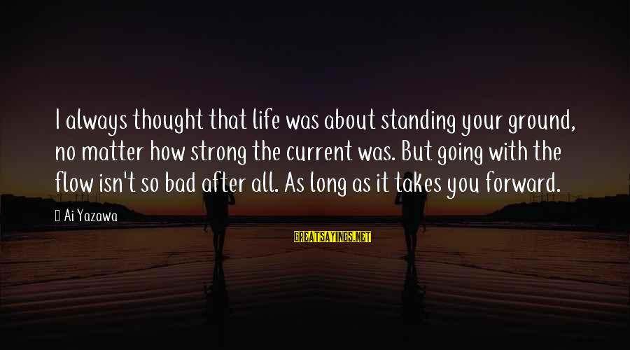 Strong Standing Sayings By Ai Yazawa: I always thought that life was about standing your ground, no matter how strong the
