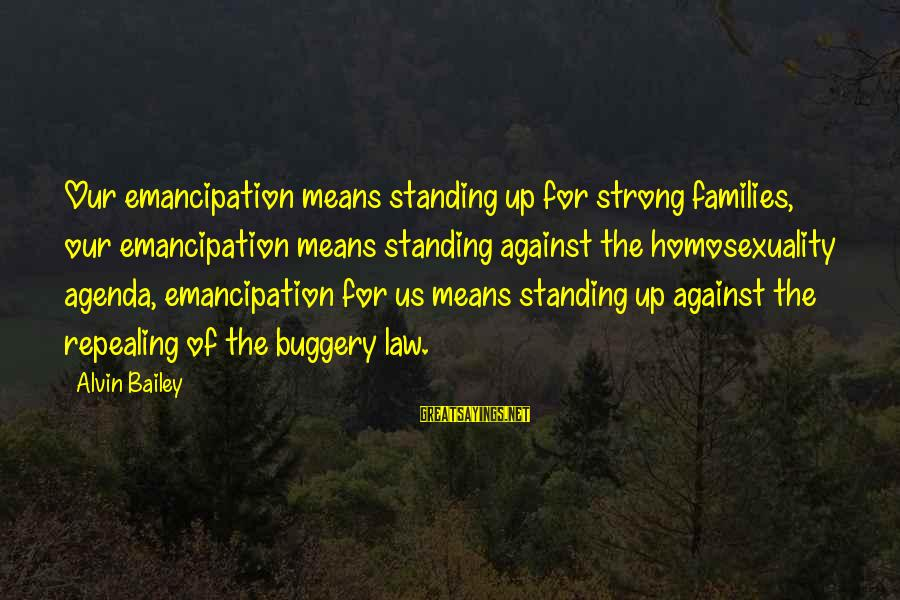 Strong Standing Sayings By Alvin Bailey: Our emancipation means standing up for strong families, our emancipation means standing against the homosexuality