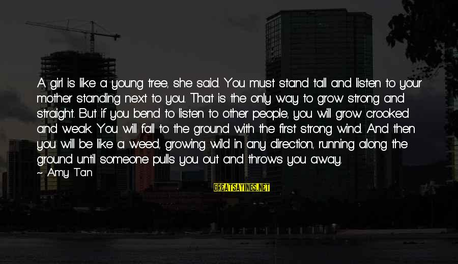 Strong Standing Sayings By Amy Tan: A girl is like a young tree, she said. You must stand tall and listen