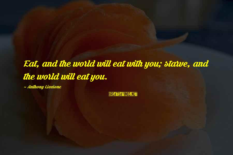 Strong Standing Sayings By Anthony Liccione: Eat, and the world will eat with you; starve, and the world will eat you.