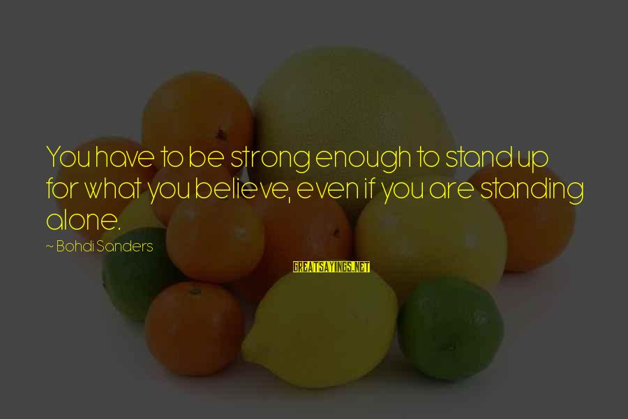 Strong Standing Sayings By Bohdi Sanders: You have to be strong enough to stand up for what you believe, even if