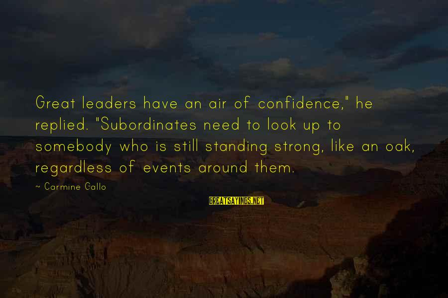 """Strong Standing Sayings By Carmine Gallo: Great leaders have an air of confidence,"""" he replied. """"Subordinates need to look up to"""