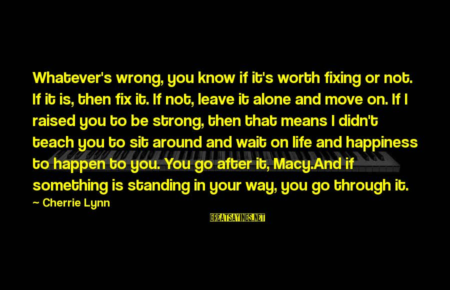Strong Standing Sayings By Cherrie Lynn: Whatever's wrong, you know if it's worth fixing or not. If it is, then fix