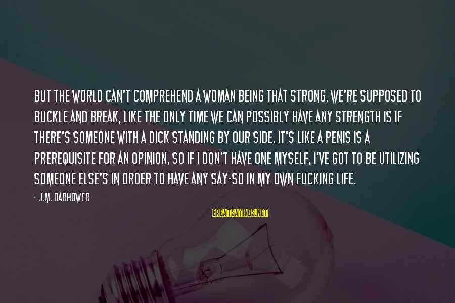 Strong Standing Sayings By J.M. Darhower: But the world can't comprehend a woman being that strong. We're supposed to buckle and