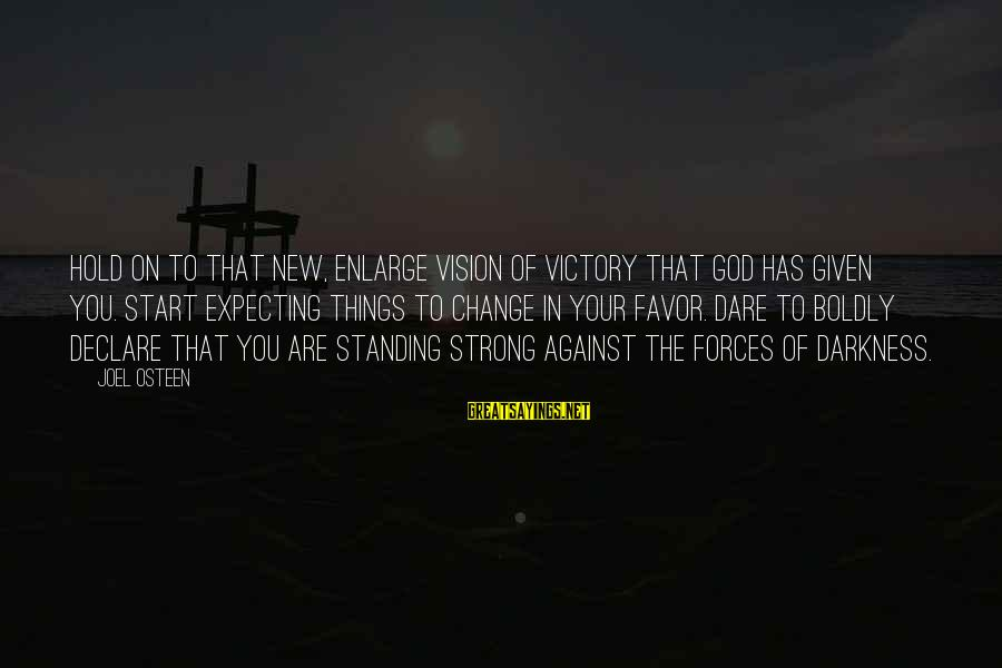 Strong Standing Sayings By Joel Osteen: Hold on to that new, enlarge vision of victory that God has given you. Start