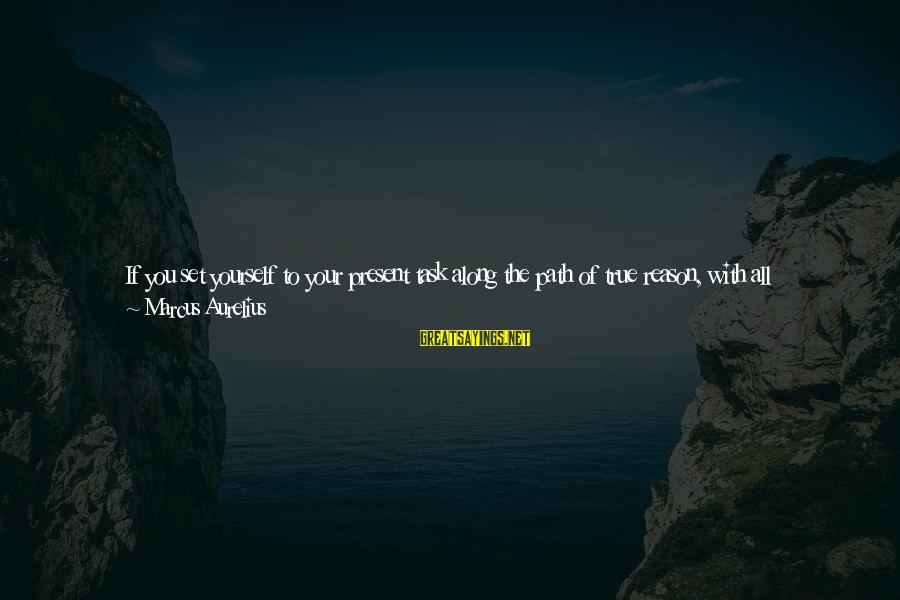 Strong Standing Sayings By Marcus Aurelius: If you set yourself to your present task along the path of true reason, with