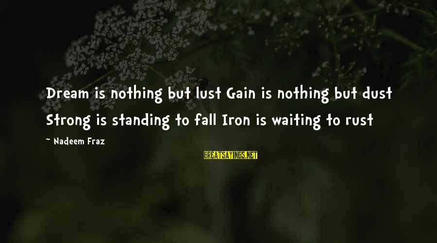 Strong Standing Sayings By Nadeem Fraz: Dream is nothing but lust Gain is nothing but dust Strong is standing to fall