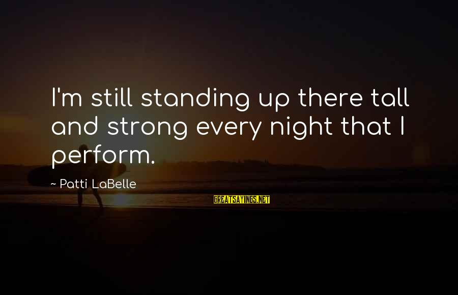 Strong Standing Sayings By Patti LaBelle: I'm still standing up there tall and strong every night that I perform.