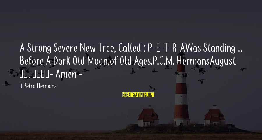 Strong Standing Sayings By Petra Hermans: A Strong Severe New Tree, Called : P-E-T-R-AWas Standing ... Before A Dark Old Moon,of