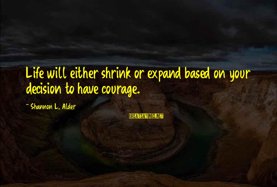 Strong Standing Sayings By Shannon L. Alder: Life will either shrink or expand based on your decision to have courage.
