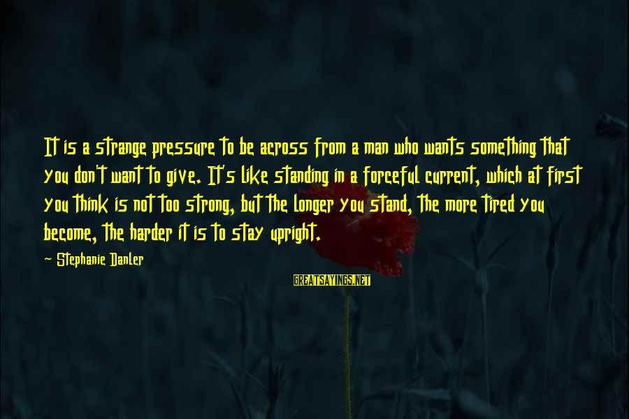 Strong Standing Sayings By Stephanie Danler: It is a strange pressure to be across from a man who wants something that