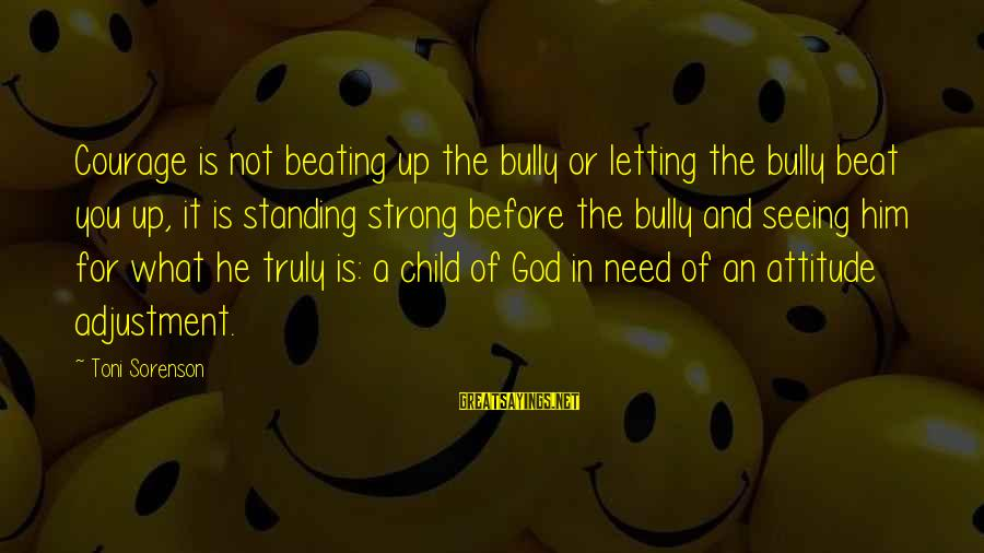 Strong Standing Sayings By Toni Sorenson: Courage is not beating up the bully or letting the bully beat you up, it