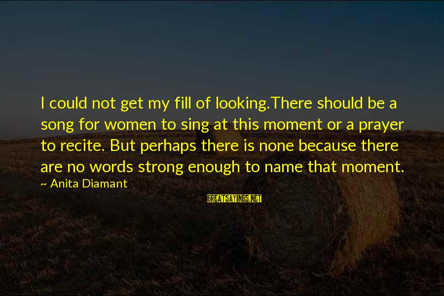 Strong Words For Sayings By Anita Diamant: I could not get my fill of looking.There should be a song for women to
