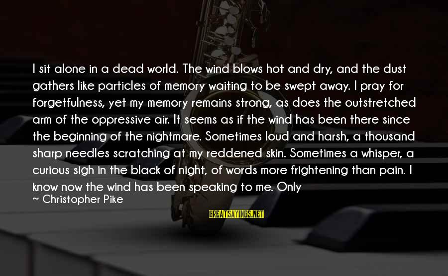 Strong Words For Sayings By Christopher Pike: I sit alone in a dead world. The wind blows hot and dry, and the