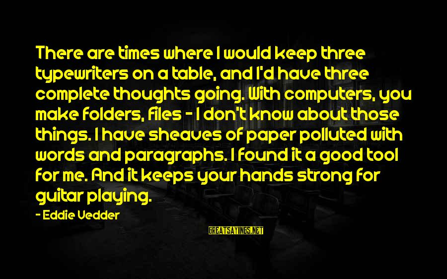 Strong Words For Sayings By Eddie Vedder: There are times where I would keep three typewriters on a table, and I'd have