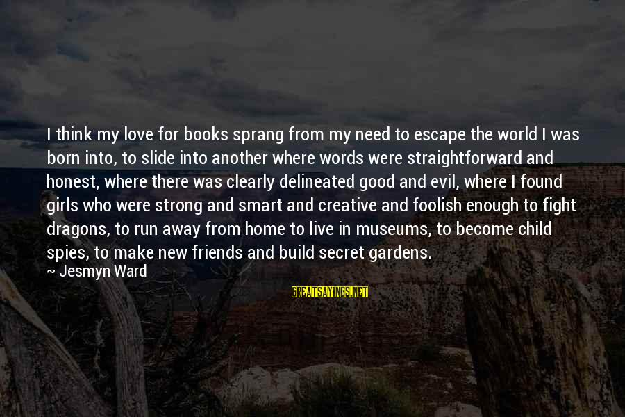 Strong Words For Sayings By Jesmyn Ward: I think my love for books sprang from my need to escape the world I