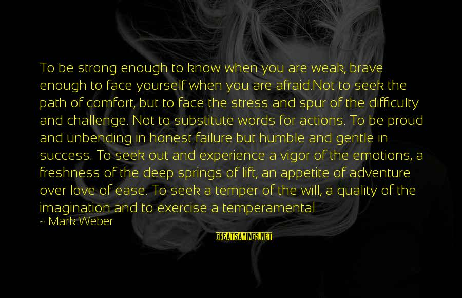 Strong Words For Sayings By Mark Weber: To be strong enough to know when you are weak, brave enough to face yourself