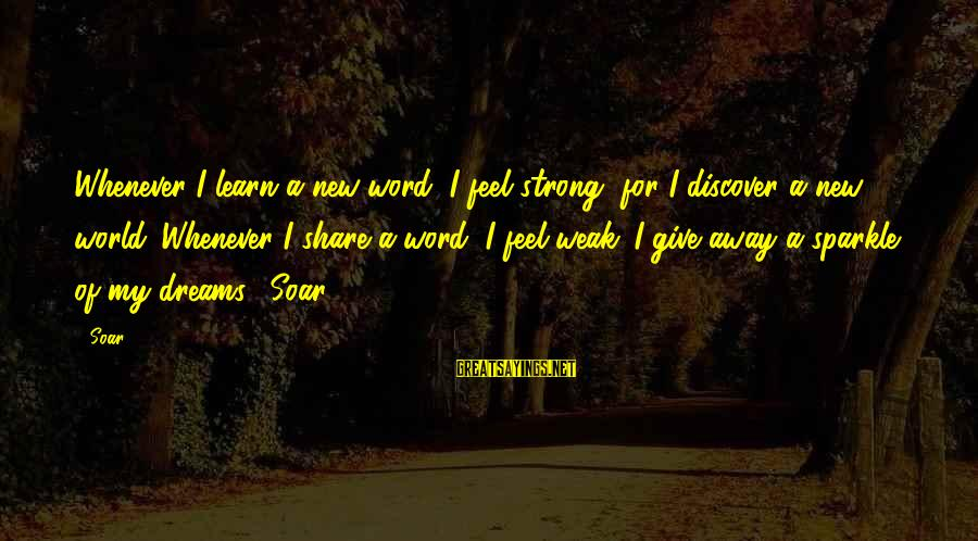 Strong Words For Sayings By Soar: Whenever I learn a new word, I feel strong, for I discover a new world.