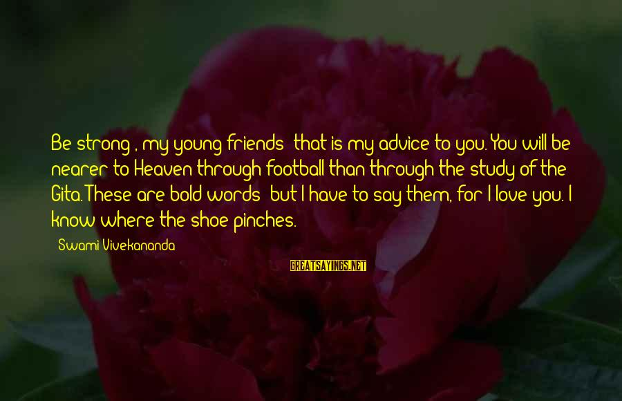 Strong Words For Sayings By Swami Vivekananda: Be strong , my young friends; that is my advice to you. You will be