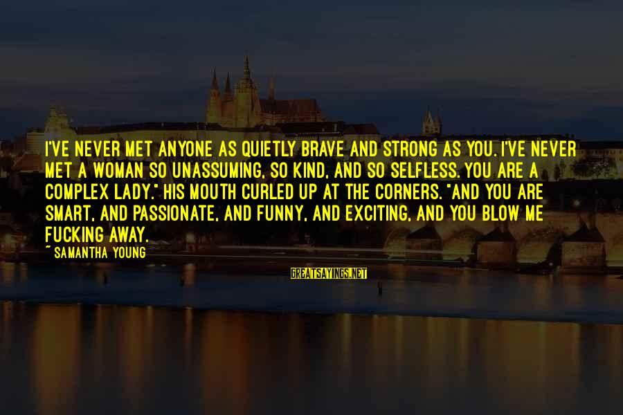 Strong Young Woman Sayings By Samantha Young: I've never met anyone as quietly brave and strong as you. I've never met a