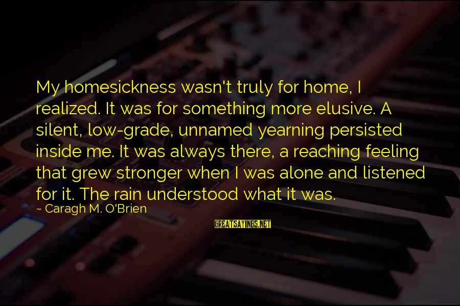 Stronger Alone Sayings By Caragh M. O'Brien: My homesickness wasn't truly for home, I realized. It was for something more elusive. A