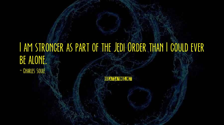Stronger Alone Sayings By Charles Soule: I am stronger as part of the Jedi Order than I could ever be alone.