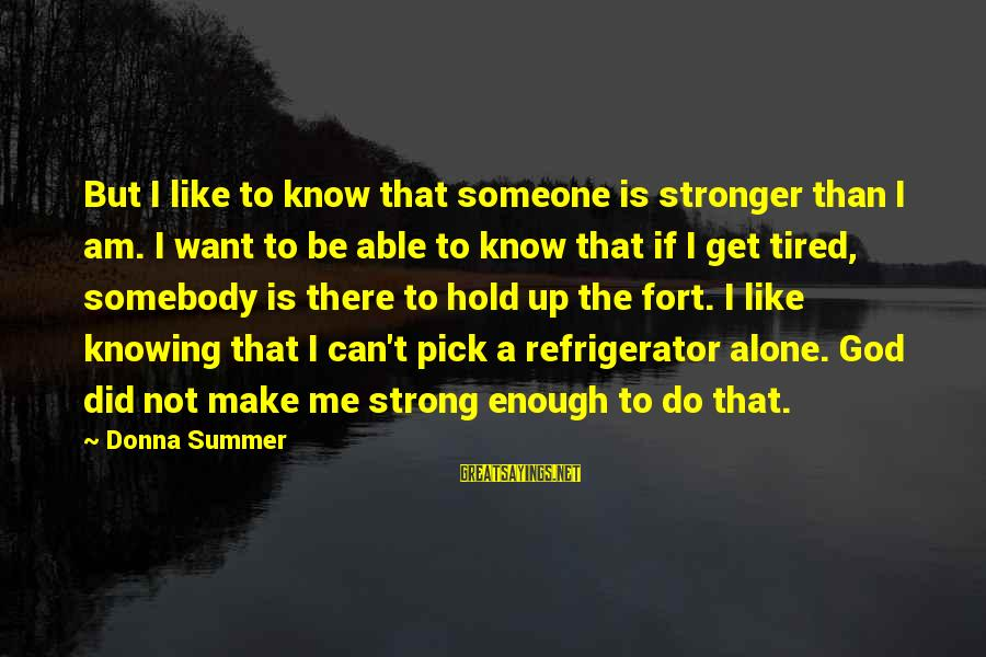 Stronger Alone Sayings By Donna Summer: But I like to know that someone is stronger than I am. I want to