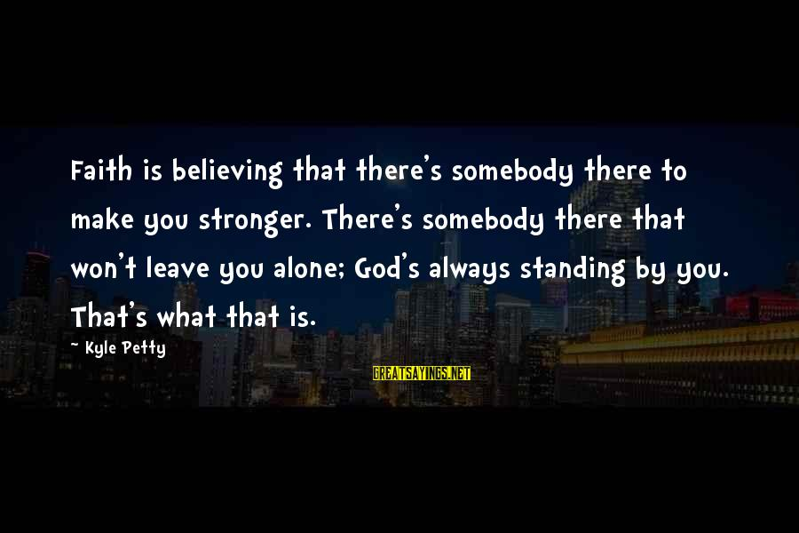Stronger Alone Sayings By Kyle Petty: Faith is believing that there's somebody there to make you stronger. There's somebody there that
