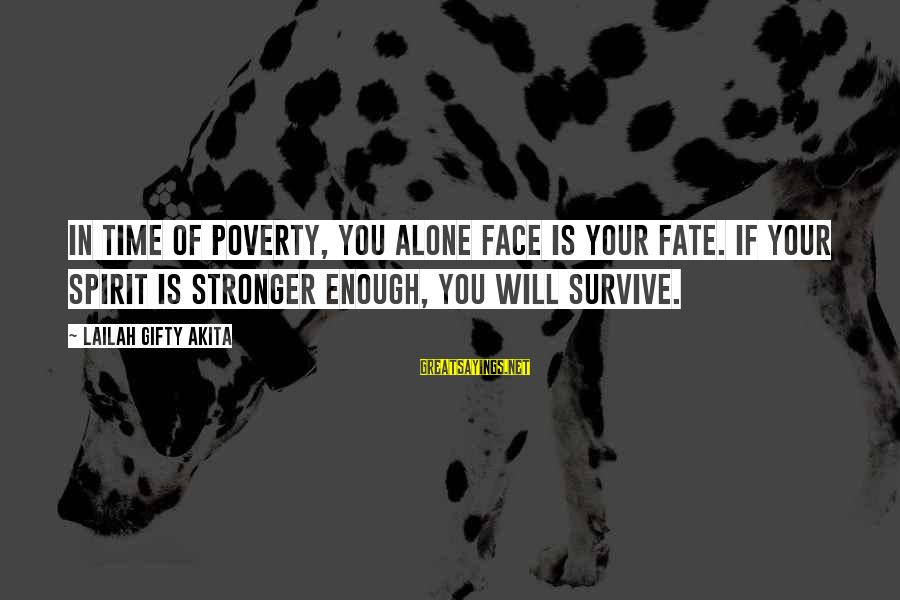 Stronger Alone Sayings By Lailah Gifty Akita: In time of poverty, you alone face is your fate. If your spirit is stronger