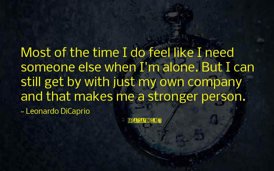 Stronger Alone Sayings By Leonardo DiCaprio: Most of the time I do feel like I need someone else when I'm alone.